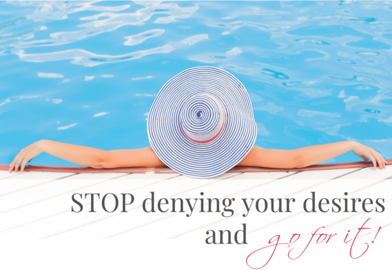 STOP DENYING YOUR TRUE DESIRES AND GO FOR WHAT YOU WANT!
